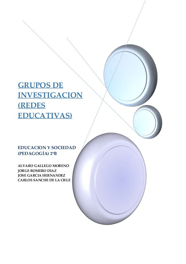 GRUPOS DE INVESTIGACION (REDES EDUCATIVAS) EDUCACION Y SOCIEDAD (PEDAGOGÍA) 2ºB ALVARO GALLEGO MORENO JORGE ROMERO DIAZ JO...