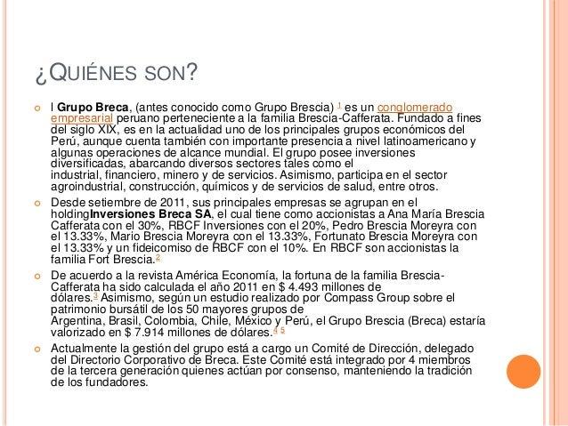 ¿QUIÉNES SON?  l Grupo Breca, (antes conocido como Grupo Brescia) 1 es un conglomerado empresarial peruano perteneciente ...
