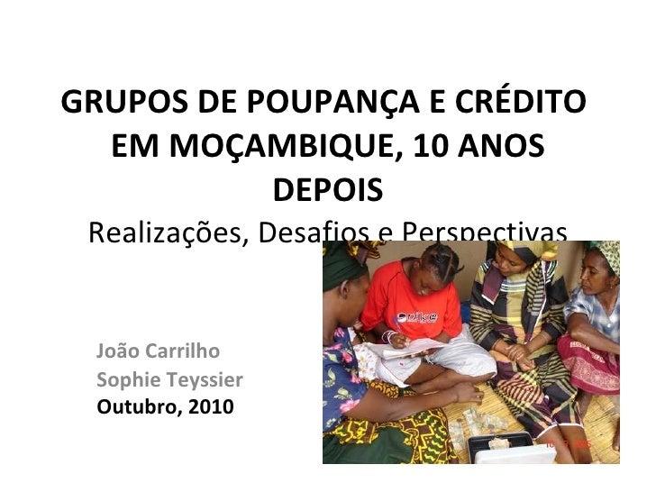 GRUPOS DE POUPANÇA E CRÉDITO  EM MOÇAMBIQUE, 10 ANOS DEPOIS Realizações, Desafios e Perspectivas João Carrilho Sophie Teys...