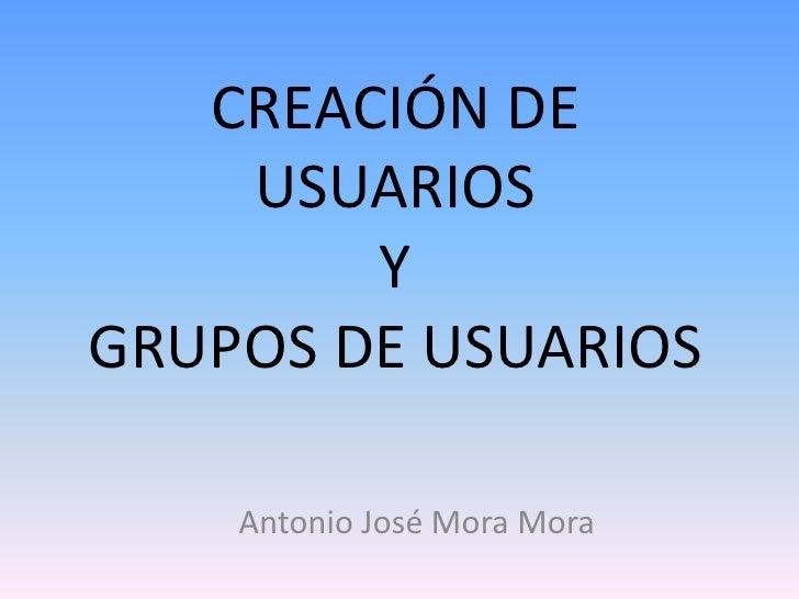 CREACIÓN DE    USUARIOS        YGRUPOS DE USUARIOS    Antonio José Mora Mora