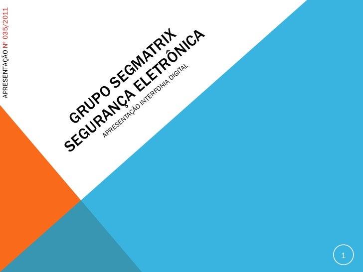 GRUPO SEGMATRIX SEGURANÇA ELETRÔNICA APRESENTAÇÃO INTERFONIA DIGITAL APRESENTAÇÃO  Nº 035/2011