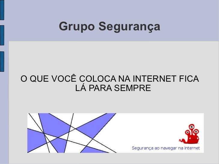 Grupo Segurança <ul><li>O QUE VOCÊ COLOCA NA INTERNET FICA LÁ PARA SEMPRE </li></ul>