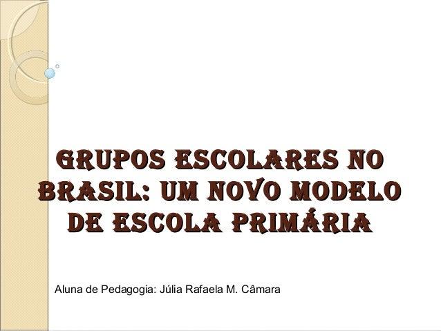 GRUPOS ESCOLARES NOGRUPOS ESCOLARES NO BRASIL: UM NOVO MODELOBRASIL: UM NOVO MODELO DE ESCOLA PRIMÁRIADE ESCOLA PRIMÁRIA A...