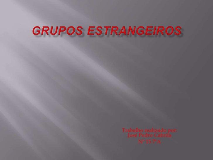 GruposEstrangeiros<br />Trabalho realizado por: José Pedro Cabrita<br />Nº 15 7ºA<br />