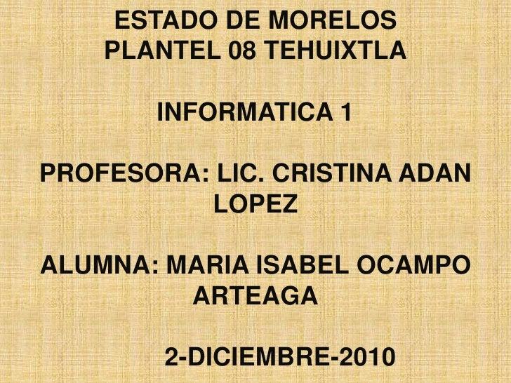 COLEGIO DE BACHILLERES DEL ESTADO DE MORELOSPLANTEL 08 TEHUIXTLAINFORMATICA 1PROFESORA: LIC. CRISTINA ADAN LOPEZALUMNA: MA...