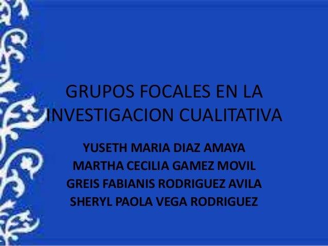 GRUPOS FOCALES EN LA  INVESTIGACION CUALITATIVA  YUSETH MARIA DIAZ AMAYA  MARTHA CECILIA GAMEZ MOVIL  GREIS FABIANIS RODRI...