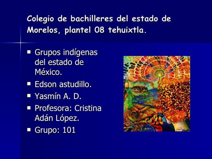 Colegio de bachilleres del estado de Morelos, plantel 08 tehuixtla.  <ul><li>Grupos indígenas del estado de México. </li><...