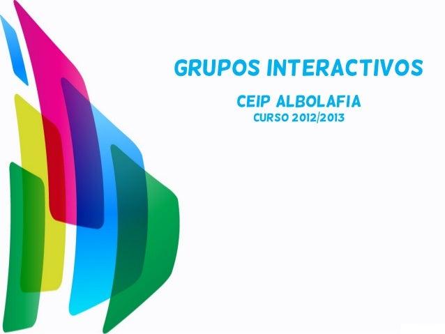 GRUPOS INTERACTIVOS    CEIP ALBOLAFIA      CURSO 2012/2013