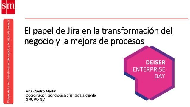 Elpapeldejiraenlatransformacióndelnegocioylamejoradeprocesos Ana Castro Martín Coordinación tecnológica orientada a client...