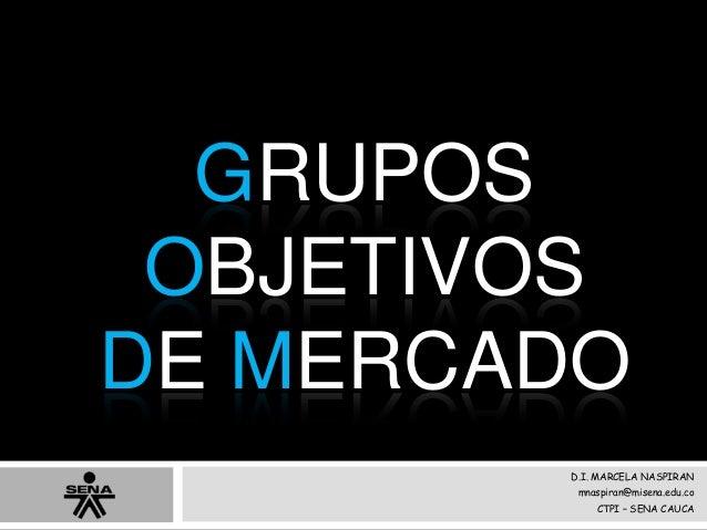 GRUPOS OBJETIVOS DE MERCADO D.I. MARCELA NASPIRAN mnaspiran@misena.edu.co CTPI – SENA CAUCA