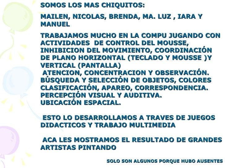 SOMOS LOS MAS CHIQUITOS:  MAILEN, NICOLAS, BRENDA, MA. LUZ , IARA Y MANUEL  TRABAJAMOS MUCHO EN LA COMPU JUGANDO CON ACTIV...