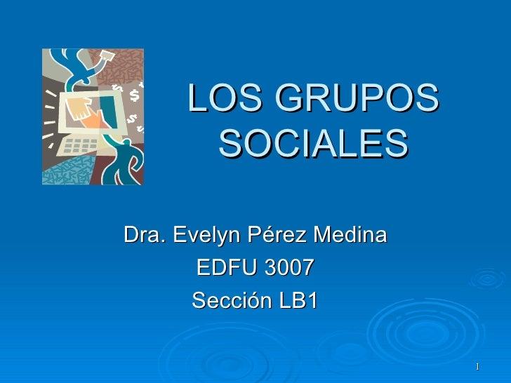 LOS GRUPOS      SOCIALESDra. Evelyn Pérez Medina       EDFU 3007      Sección LB1                           1