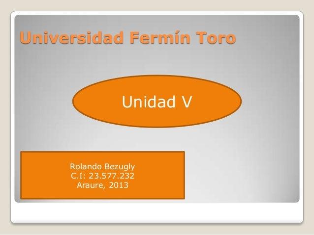 Universidad Fermín Toro Unidad V Rolando Bezugly C.I: 23.577.232 Araure, 2013