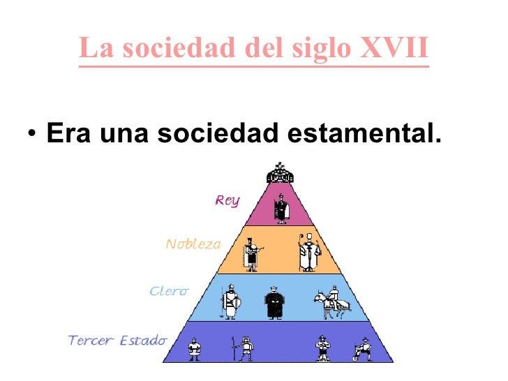 La sociedad del siglo XVII <ul><li>Era una sociedad estamental. </li></ul>