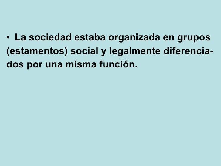 <ul><li>La sociedad estaba organizada en grupos </li></ul><ul><li>(estamentos) social y legalmente diferencia- </li></ul><...