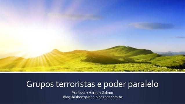 Grupos terroristas e poder paralelo Professor: Herbert Galeno Blog: herbertgaleno.blogspot.com.br
