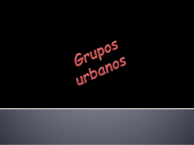 Que son los grupos urbanos  Hacen parte de estos grupos urbanos los emos, los raperos, los punks, los metaleros, los cras...