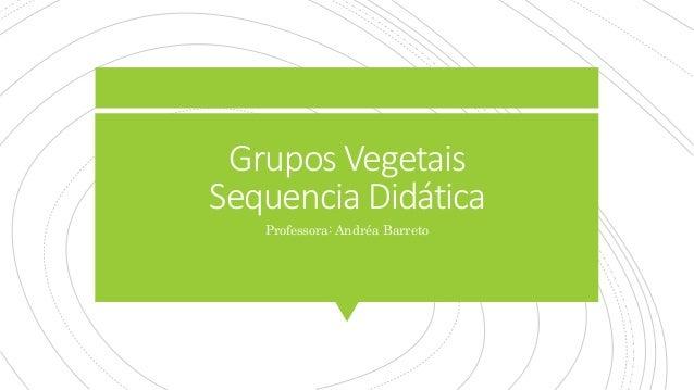 Grupos Vegetais Sequencia Didática Professora: Andréa Barreto