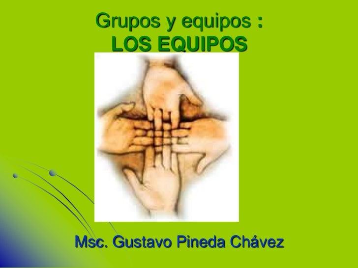 Grupos y equipos :   LOS EQUIPOSMsc. Gustavo Pineda Chávez