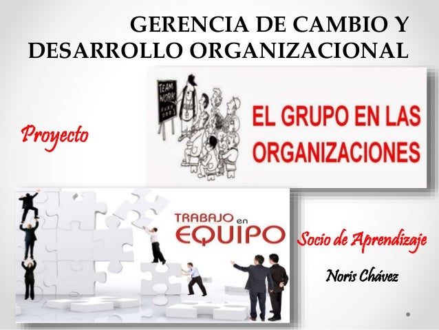 GERENCIA DE CAMBIO Y  DESARROLLO ORGANIZACIONAL  Proyecto  Socio de Aprendizaje  Noris Chávez