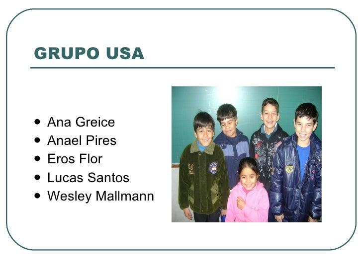 GRUPO USA <ul><li>Ana Greice </li></ul><ul><li>Anael Pires </li></ul><ul><li>Eros Flor </li></ul><ul><li>Lucas Santos </li...