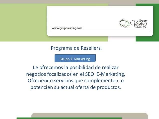 Programa de Resellers. Grupo-E Marketing Le ofrecemos la posibilidad de realizar negocios focalizados en el SEO E-Marketin...
