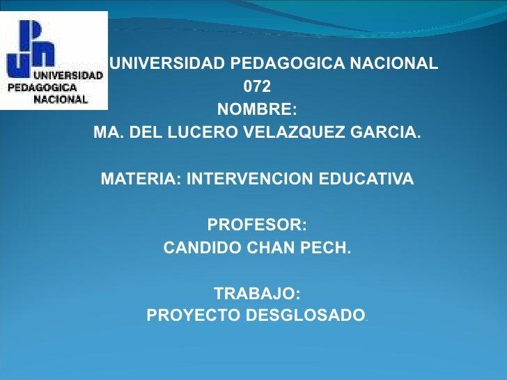 UNIVERSIDAD PEDAGOGICA NACIONAL 072 NOMBRE: MA. DEL LUCERO VELAZQUEZ GARCIA. MATERIA: INTERVENCION EDUCATIVA PROFESOR: CAN...