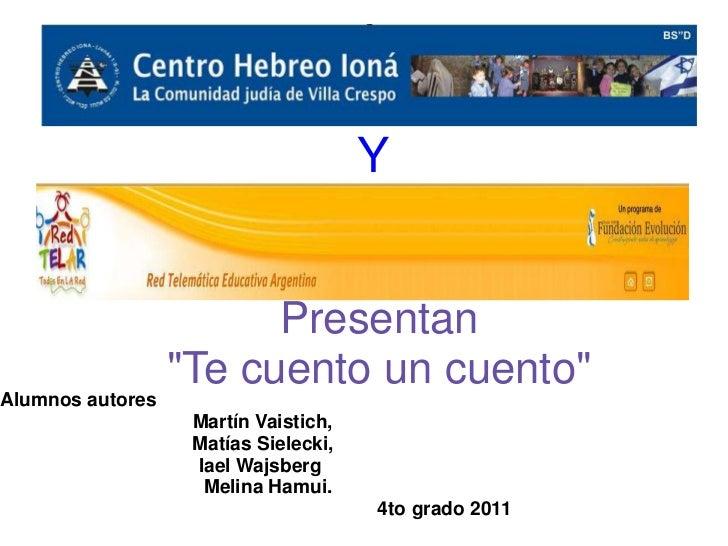 """Y                        Presentan                  """"Te cuento un cuento""""Alumnos autores                   Martín Vaistich..."""