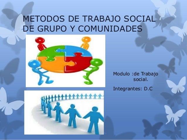 METODOS DE TRABAJO SOCIAL DE GRUPO Y COMUNIDADES Modulo :de Trabajo social. Integrantes: D.C