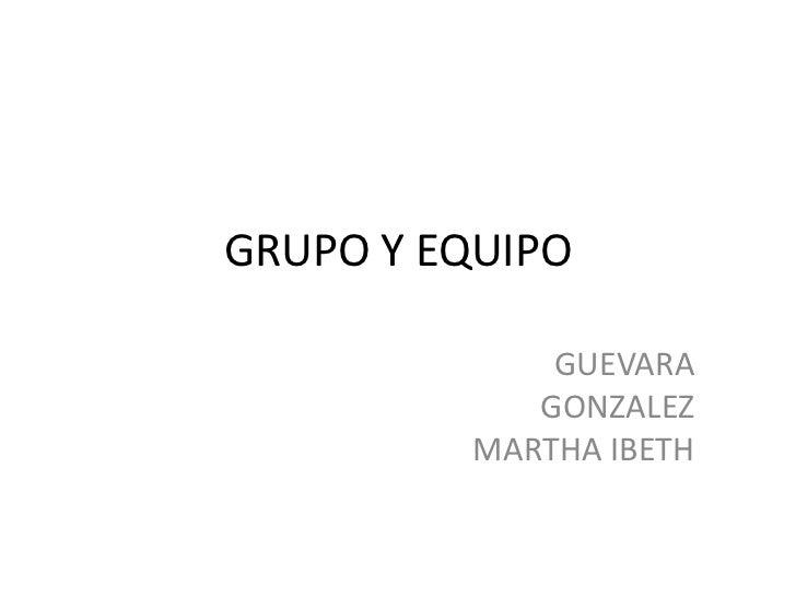 GRUPO Y EQUIPO<br />GUEVARA GONZALEZ MARTHA IBETH<br />