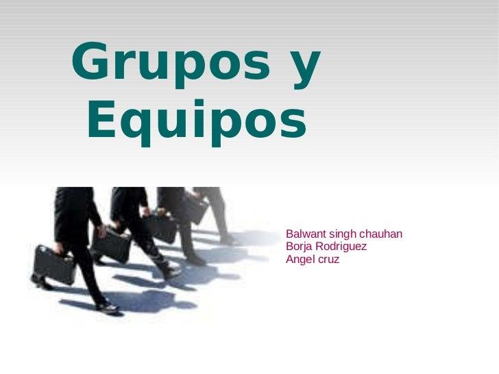 <ul>Grupos y Equipos </ul><ul><li>Balwant singh chauhan