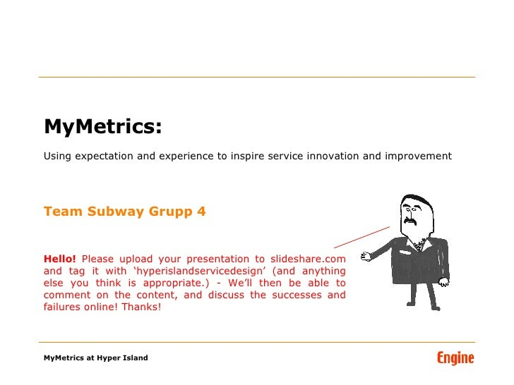 MyMetrics:  Using expectation and experience to inspire service innovation and improvement Team Subway Grupp 4 Hello!  Ple...