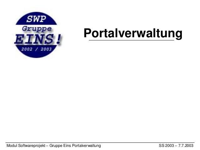 PortalverwaltungModul Softwareprojekt – Gruppe Eins Portalverwaltung   SS 2003 – 7.7.2003