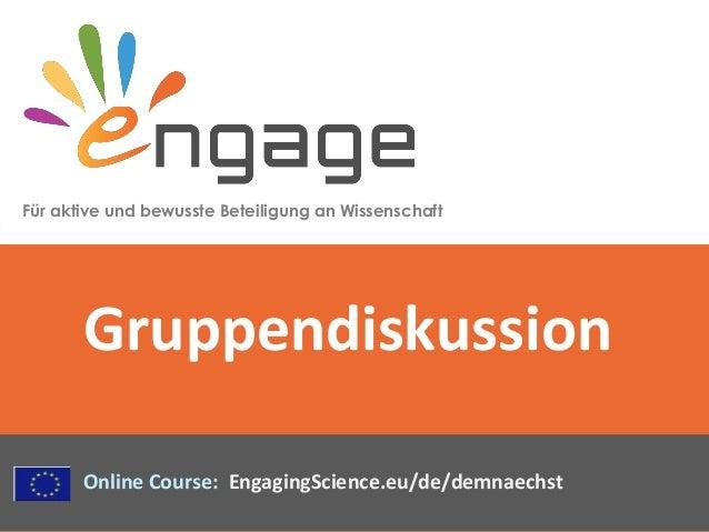 Für aktive und bewusste Beteiligung an Wissenschaft Online Course: EngagingScience.eu/de/demnaechst Gruppendiskussion