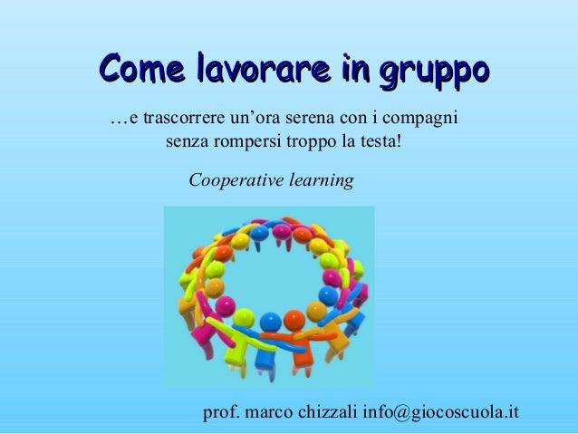prof. marco chizzali info@giocoscuola.it Come lavorare in gruppoCome lavorare in gruppo …e trascorrere un'ora serena con i...