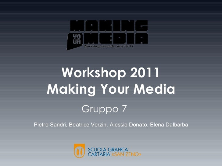 Workshop 2011 Making Your Media Gruppo 7   Pietro Sandri, Beatrice Verzin, Alessio Donato, Elena Dalbarba