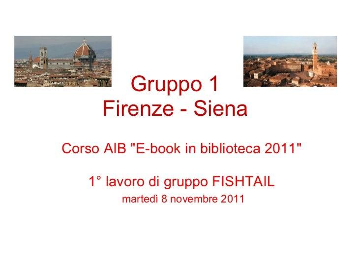 "Gruppo 1      Firenze - SienaCorso AIB ""E-book in biblioteca 2011""    1° lavoro di gruppo FISHTAIL         martedì 8 novem..."