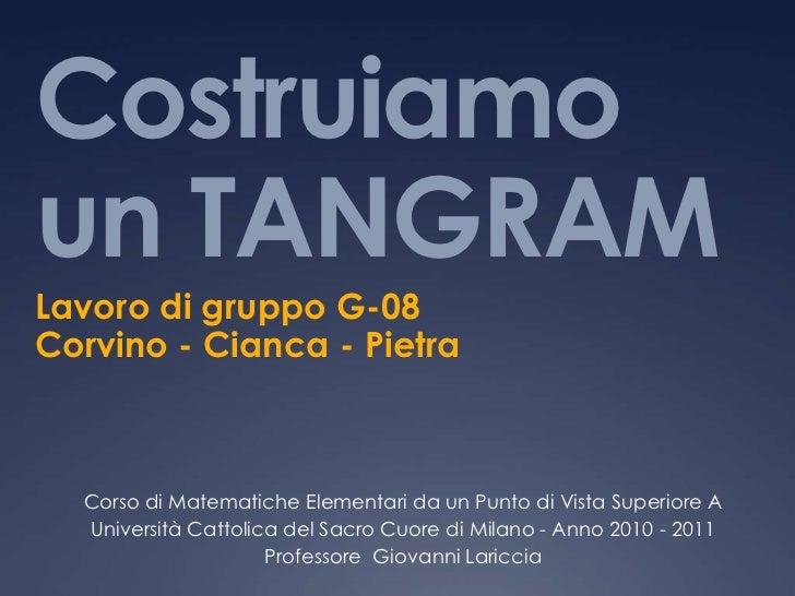 Costruiamoun TANGRAM<br />Lavoro di gruppo G-08<br />Corvino - Cianca - Pietra<br />Corso di Matematiche Elementari da un ...