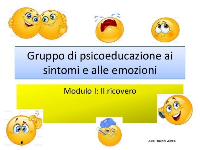 Gruppo di psicoeducazione ai sintomi e alle emozioni Modulo I: Il ricovero D.ssa Pozzoni Valeria
