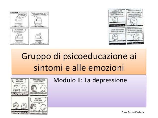 Gruppo di psicoeducazione ai sintomi e alle emozioni Modulo II: La depressione D.ssa Pozzoni Valeria
