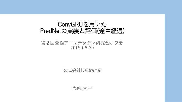 ConvGRUを用いた PredNetの実装と評価(途中経過) 第2回全脳アーキテクチャ研究会オフ会 2016-06-29 株式会社Nextremer 壹岐 太一