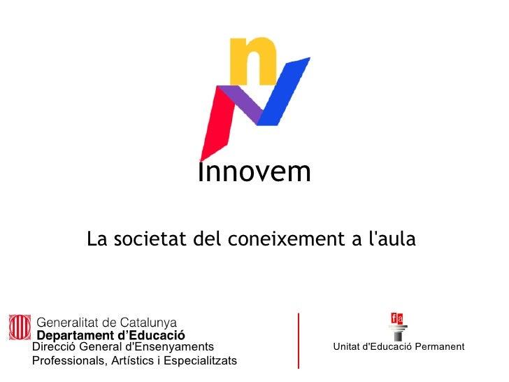 Innovem            La societat del coneixement a l'aula     Direcció General d'Ensenyaments             Unitat d'Educació ...