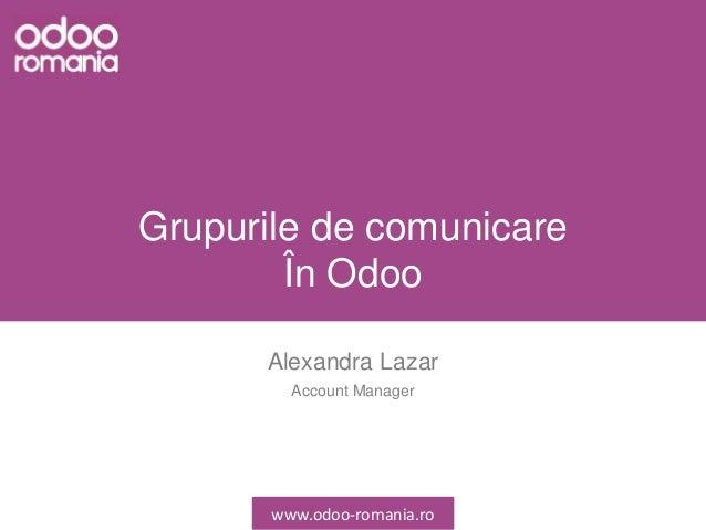 Grupurile de comunicare În Odoo Alexandra Lazar Account Manager www.odoo-romania.ro