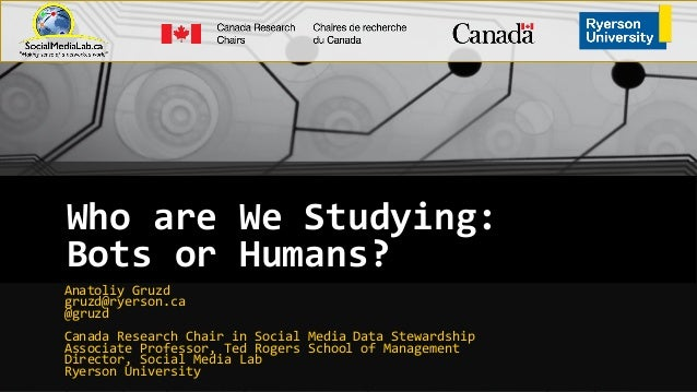 Who are We Studying: Bots or Humans? Anatoliy Gruzd gruzd@ryerson.ca @gruzd Canada Research Chair in Social Media Data Ste...