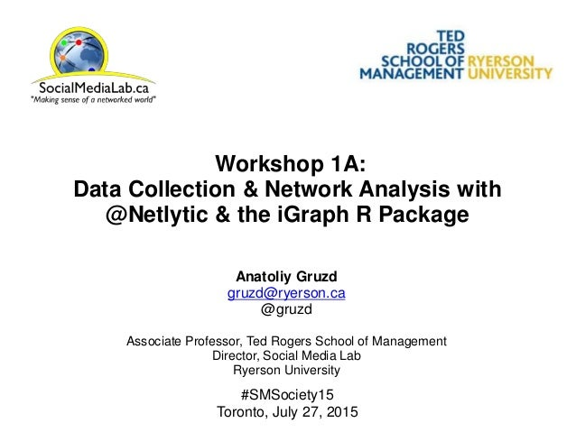Workshop 1A: Data Collection & Network Analysis with @Netlytic & the iGraph R Package Anatoliy Gruzd gruzd@ryerson.ca @gru...