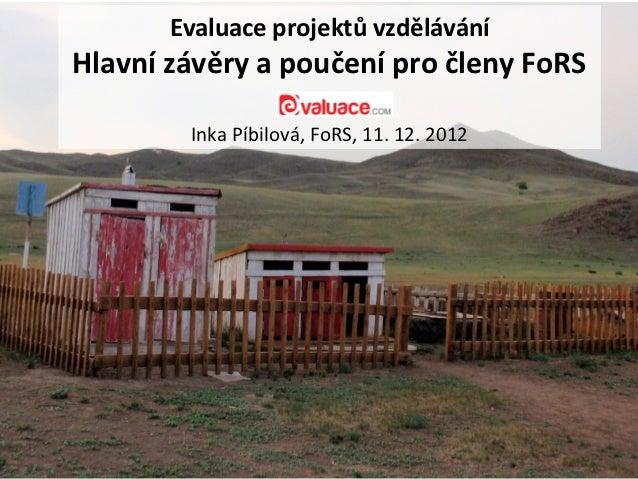 Evaluace projektů vzděláváníHlavní závěry a poučení pro členy FoRS        Inka Píbilová, FoRS, 11. 12. 2012