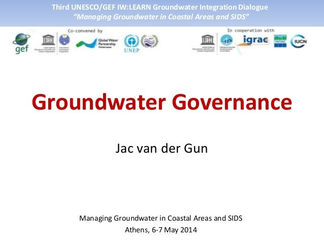 Groundwater Governance Jac van der Gun Managing Groundwater in Coastal Areas and SIDS Athens, 6-7 May 2014 Third UNESCO/GE...