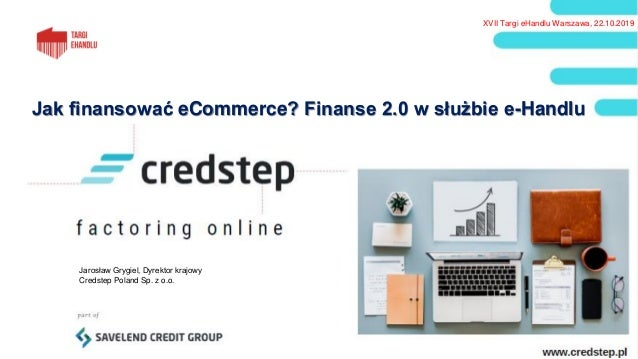 Jak finansować eCommerce? Finanse 2.0 w służbie e-Handlu Jarosław Grygiel, Dyrektor krajowy Credstep Poland Sp. z o.o. XVI...
