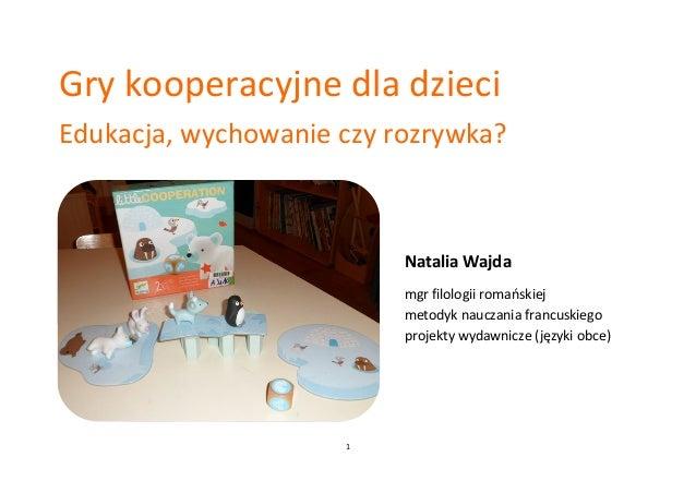 1 Gry kooperacyjne dla dzieci Edukacja, wychowanie czy rozrywka? Natalia Wajda mgr filologii romańskiej metodyk nauczania ...