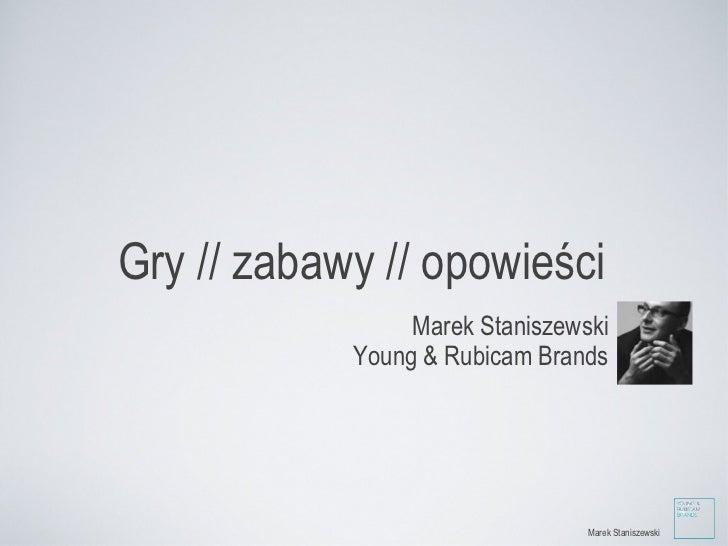 Gry // zabawy // opowieści <ul><li>Marek Staniszewski </li></ul><ul><li>Young & Rubicam Brands </li></ul>Marek Staniszewski